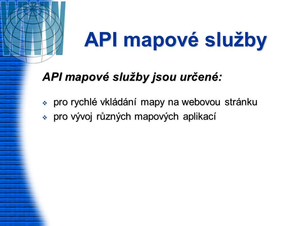 API mapové služby API mapové služby jsou určené:  pro rychlé vkládání mapy na webovou stránku  pro vývoj různých mapových aplikací