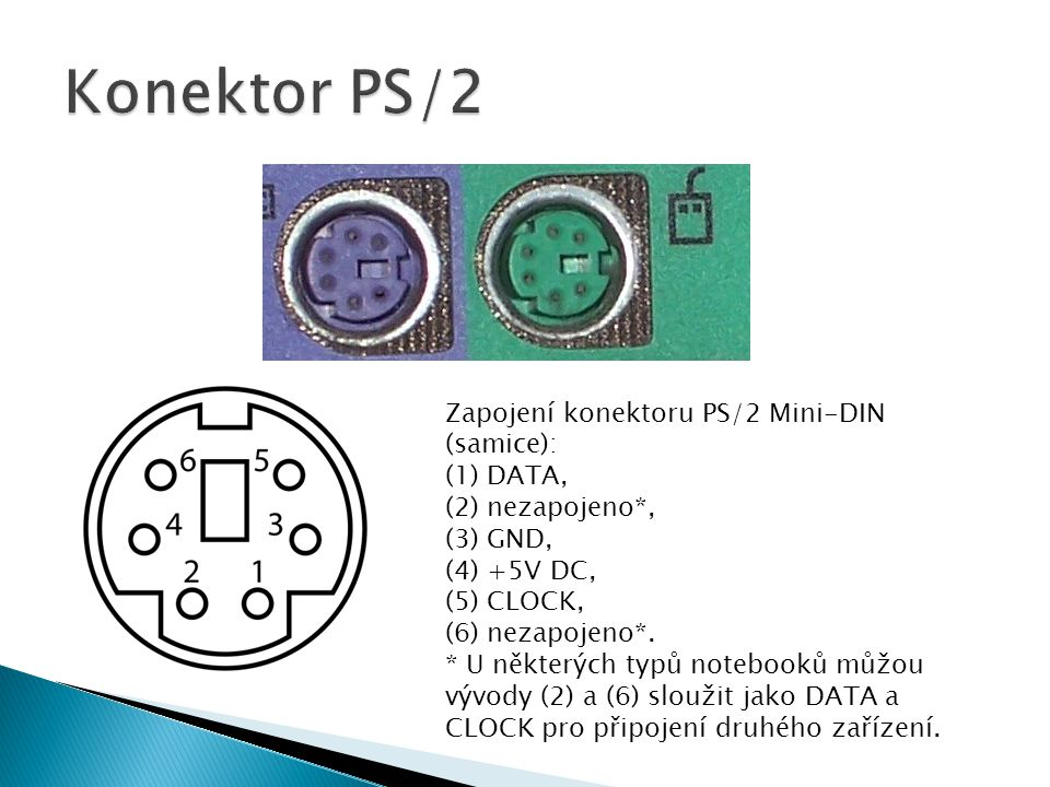 Zapojení konektoru PS/2 Mini-DIN (samice): (1) DATA, (2) nezapojeno*, (3) GND, (4) +5V DC, (5) CLOCK, (6) nezapojeno*. * U některých typů notebooků mů