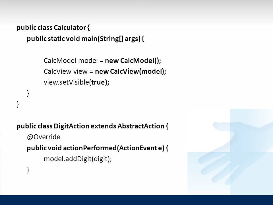 public class Calculator { public static void main(String[] args) { CalcModel model = new CalcModel(); CalcView view = new CalcView(model); view.setVisible(true); } public class DigitAction extends AbstractAction public void actionPerformed(ActionEvent e) { model.addDigit(digit); }