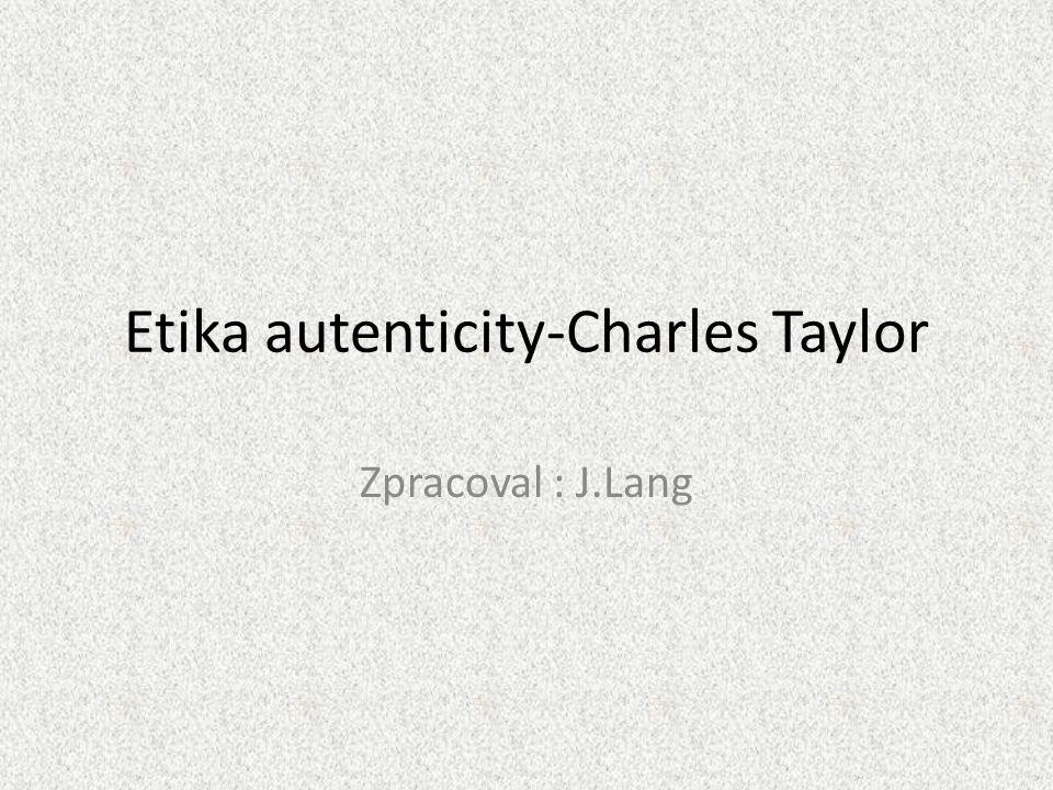 Etika autenticity-Charles Taylor Zpracoval : J.Lang