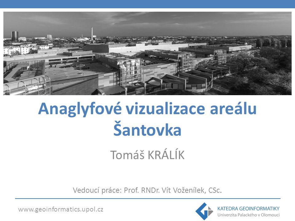www.geoinformatics.upol.cz Anaglyfové vizualizace areálu Šantovka Tomáš KRÁLÍK Vedoucí práce: Prof. RNDr. Vít Voženílek, CSc.