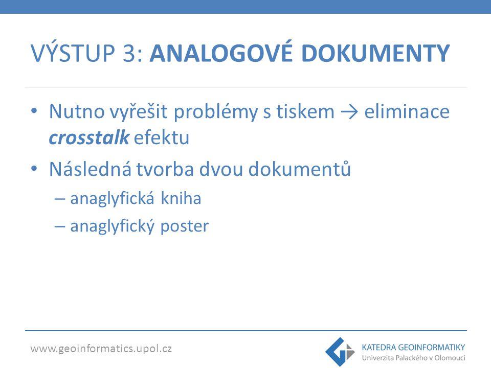 www.geoinformatics.upol.cz VÝSTUP 3: ANALOGOVÉ DOKUMENTY Nutno vyřešit problémy s tiskem → eliminace crosstalk efektu Následná tvorba dvou dokumentů –