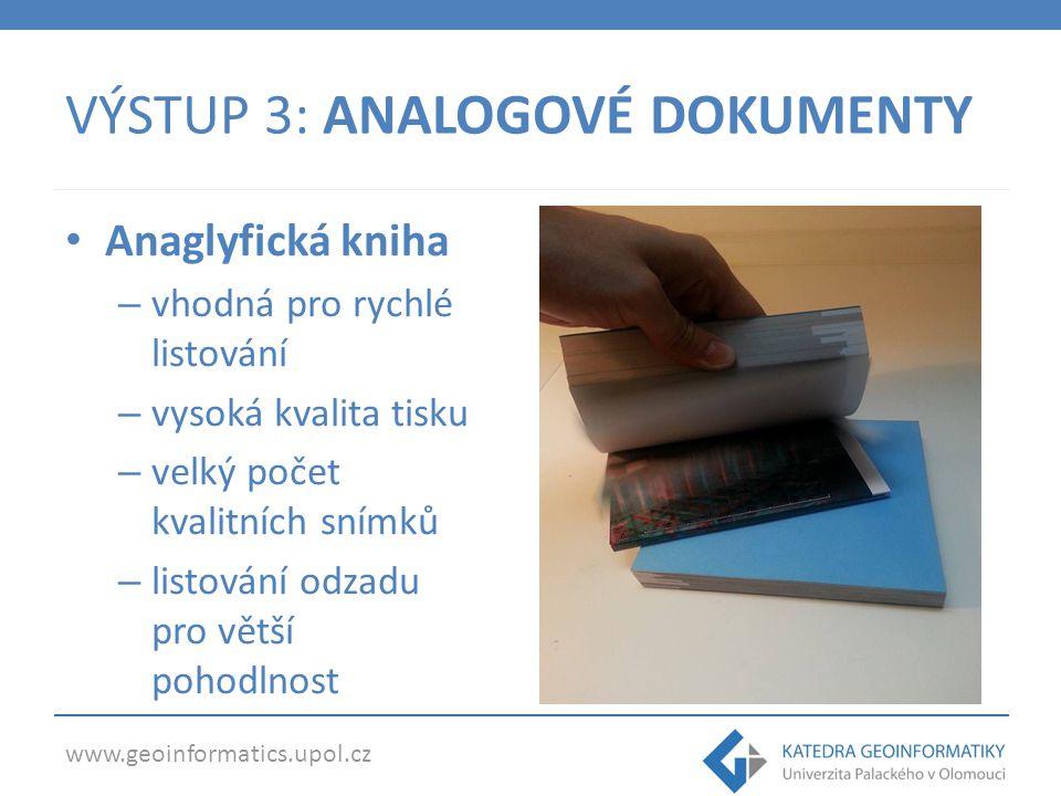 www.geoinformatics.upol.cz VÝSTUP 3: ANALOGOVÉ DOKUMENTY Anaglyfická kniha – vhodná pro rychlé listování – vysoká kvalita tisku – velký počet kvalitní