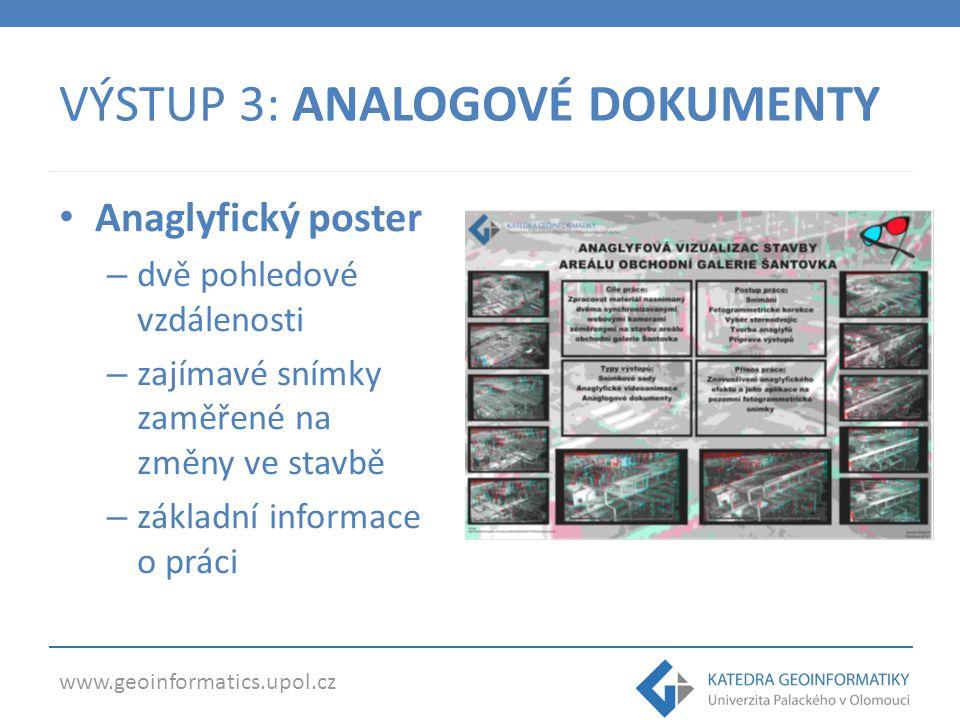 www.geoinformatics.upol.cz VÝSTUP 3: ANALOGOVÉ DOKUMENTY Anaglyfický poster – dvě pohledové vzdálenosti – zajímavé snímky zaměřené na změny ve stavbě