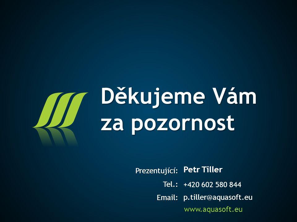 Děkujeme Vám za pozornost Prezentující:Tel.:Email: www.aquasoft.eu Petr Tiller +420 602 580 844 p.tiller@aquasoft.eu