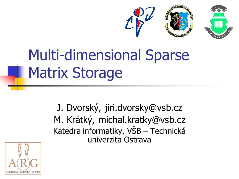 Multi-dimensional Sparse Matrix Storage J. Dvorský, jiri.dvorsky@vsb.cz M. Krátký, michal.kratky@vsb.cz Katedra informatiky, VŠB – Technická univerzit