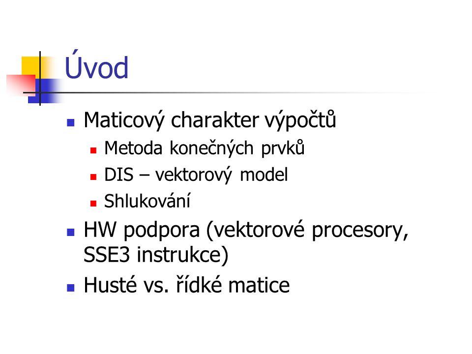 Úvod Maticový charakter výpočtů Metoda konečných prvků DIS – vektorový model Shlukování HW podpora (vektorové procesory, SSE3 instrukce) Husté vs. říd