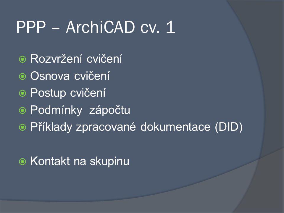 PPP – ArchiCAD cv. 1  Rozvržení cvičení  Osnova cvičení  Postup cvičení  Podmínky zápočtu  Příklady zpracované dokumentace (DID)  Kontakt na sku