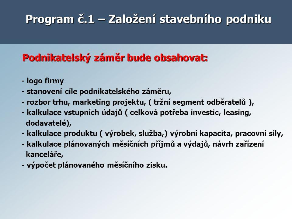 Program č.1 – Založení stavebního podniku Podnikatelský záměr bude obsahovat: Podnikatelský záměr bude obsahovat: - logo firmy - stanovení cíle podnik