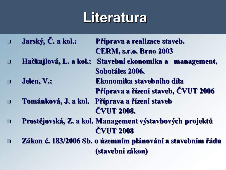 Literatura Jarský, Č. a kol.: Příprava a realizace staveb. Jarský, Č. a kol.: Příprava a realizace staveb. CERM, s.r.o. Brno 2003 CERM, s.r.o. Brno 20
