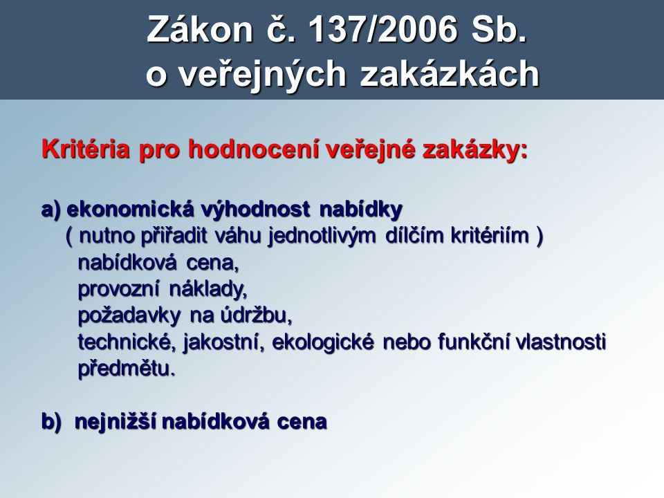 Zákon č. 137/2006 Sb. o veřejných zakázkách Kritéria pro hodnocení veřejné zakázky: a) ekonomická výhodnost nabídky ( nutno přiřadit váhu jednotlivým