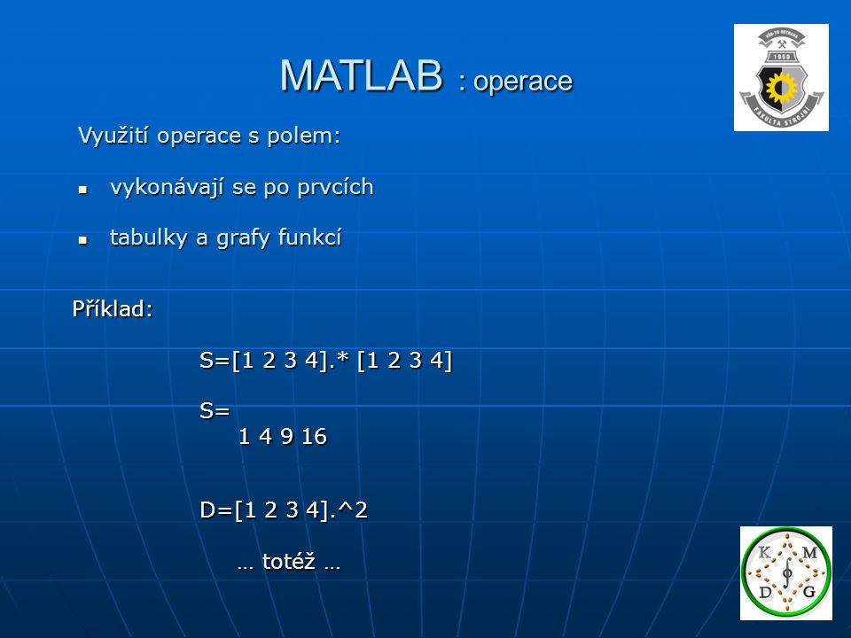 MATLAB : operace Využití operace s polem: vykonávají se po prvcích vykonávají se po prvcích tabulky a grafy funkcí tabulky a grafy funkcí Příklad: S=[1 2 3 4].* [1 2 3 4] S=[1 2 3 4].* [1 2 3 4] S= S= 1 4 9 16 1 4 9 16 D=[1 2 3 4].^2 … totéž … … totéž …