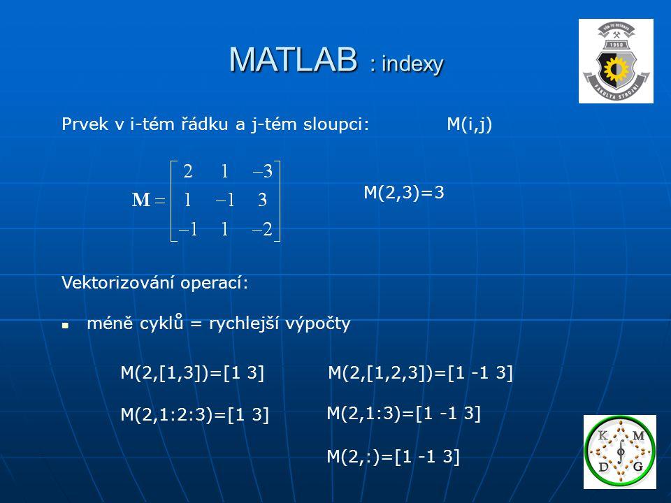 MATLAB : indexy Prvek v i-tém řádku a j-tém sloupci: M(i,j) M(2,3)=3 Vektorizování operací: méně cyklů = rychlejší výpočty M(2,[1,3])=[1 3]M(2,[1,2,3])=[1 -1 3] M(2,1:2:3)=[1 3] M(2,1:3)=[1 -1 3] M(2,:)=[1 -1 3]