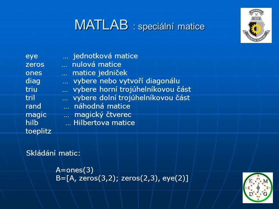 MATLAB : speciální matice eye … jednotková matice zeros … nulová matice ones … matice jedniček diag … vybere nebo vytvoří diagonálu triu … vybere horní trojúhelníkovou část tril … vybere dolní trojúhelníkovou část rand … náhodná matice magic … magický čtverec hilb … Hilbertova matice toeplitz Skládání matic: A=ones(3) B=[A, zeros(3,2); zeros(2,3), eye(2)]