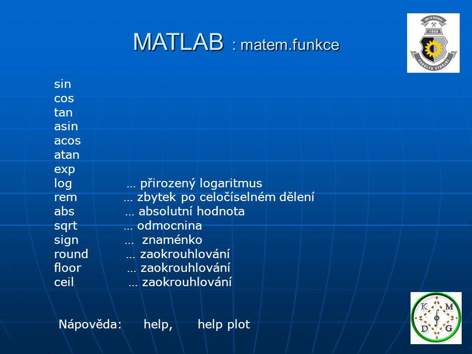 MATLAB : matem.funkce sin cos tan asin acos atan exp log … přirozený logaritmus rem … zbytek po celočíselném dělení abs … absolutní hodnota sqrt … odmocnina sign … znaménko round … zaokrouhlování floor … zaokrouhlování ceil … zaokrouhlování Nápověda: help, help plot