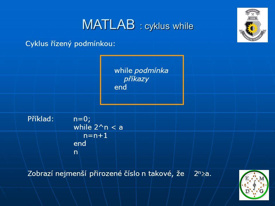 MATLAB : cyklus while while podmínka příkazy end Zobrazí nejmenší přirozené číslo n takové, že 2 n a.