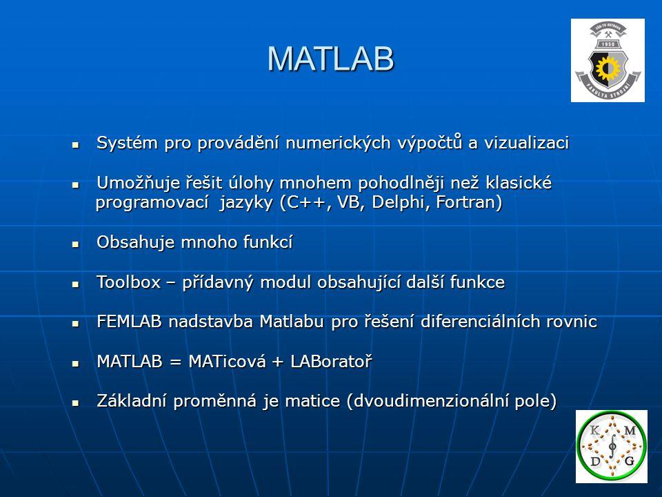 MATLAB Systém pro provádění numerických výpočtů a vizualizaci Systém pro provádění numerických výpočtů a vizualizaci Umožňuje řešit úlohy mnohem pohodlněji než klasické Umožňuje řešit úlohy mnohem pohodlněji než klasické programovací jazyky (C++, VB, Delphi, Fortran) programovací jazyky (C++, VB, Delphi, Fortran) Obsahuje mnoho funkcí Obsahuje mnoho funkcí Toolbox – přídavný modul obsahující další funkce Toolbox – přídavný modul obsahující další funkce FEMLAB nadstavba Matlabu pro řešení diferenciálních rovnic FEMLAB nadstavba Matlabu pro řešení diferenciálních rovnic MATLAB = MATicová + LABoratoř MATLAB = MATicová + LABoratoř Základní proměnná je matice (dvoudimenzionální pole) Základní proměnná je matice (dvoudimenzionální pole)