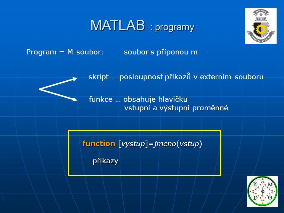 MATLAB : programy Program = M-soubor: soubor s příponou m skript … posloupnost příkazů v externím souboru funkce … obsahuje hlavičku vstupní a výstupní proměnné function [vystup]=jmeno(vstup) příkazy příkazy