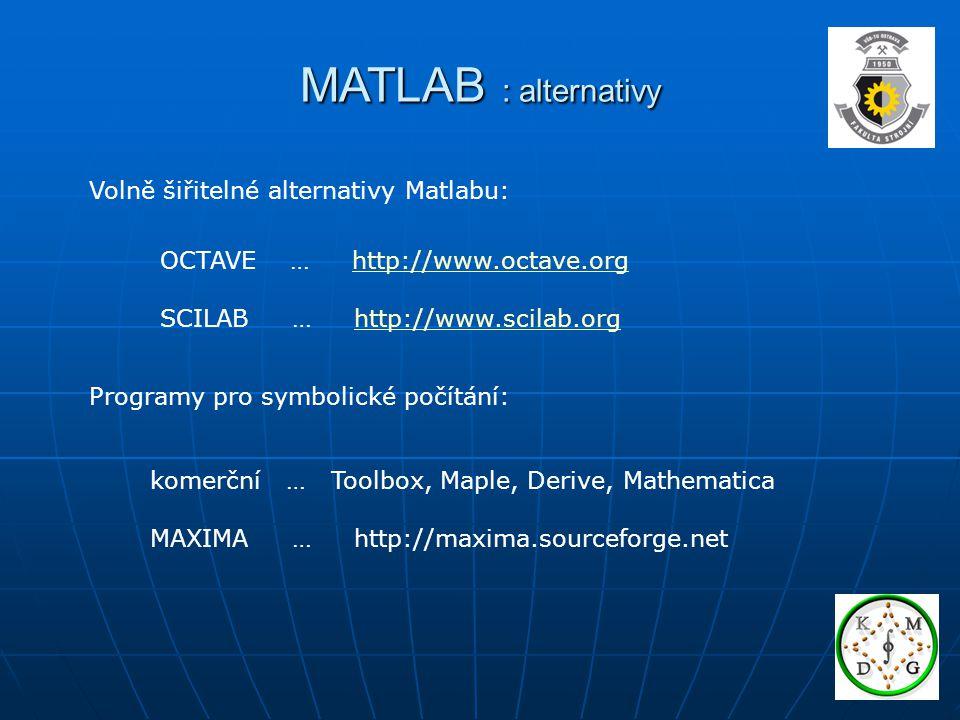 MATLAB : alternativy Volně šiřitelné alternativy Matlabu: OCTAVE … http://www.octave.orghttp://www.octave.org SCILAB … http://www.scilab.orghttp://www.scilab.org Programy pro symbolické počítání: komerční … Toolbox, Maple, Derive, Mathematica MAXIMA … http://maxima.sourceforge.net