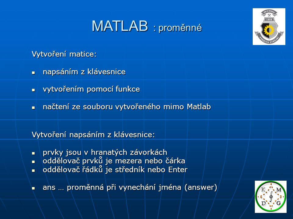MATLAB : proměnné Vytvoření matice: napsáním z klávesnice napsáním z klávesnice vytvořením pomocí funkce vytvořením pomocí funkce načtení ze souboru vytvořeného mimo Matlab načtení ze souboru vytvořeného mimo Matlab Vytvoření napsáním z klávesnice: prvky jsou v hranatých závorkách prvky jsou v hranatých závorkách oddělovač prvků je mezera nebo čárka oddělovač prvků je mezera nebo čárka oddělovač řádků je středník nebo Enter oddělovač řádků je středník nebo Enter ans … proměnná při vynechání jména (answer) ans … proměnná při vynechání jména (answer)