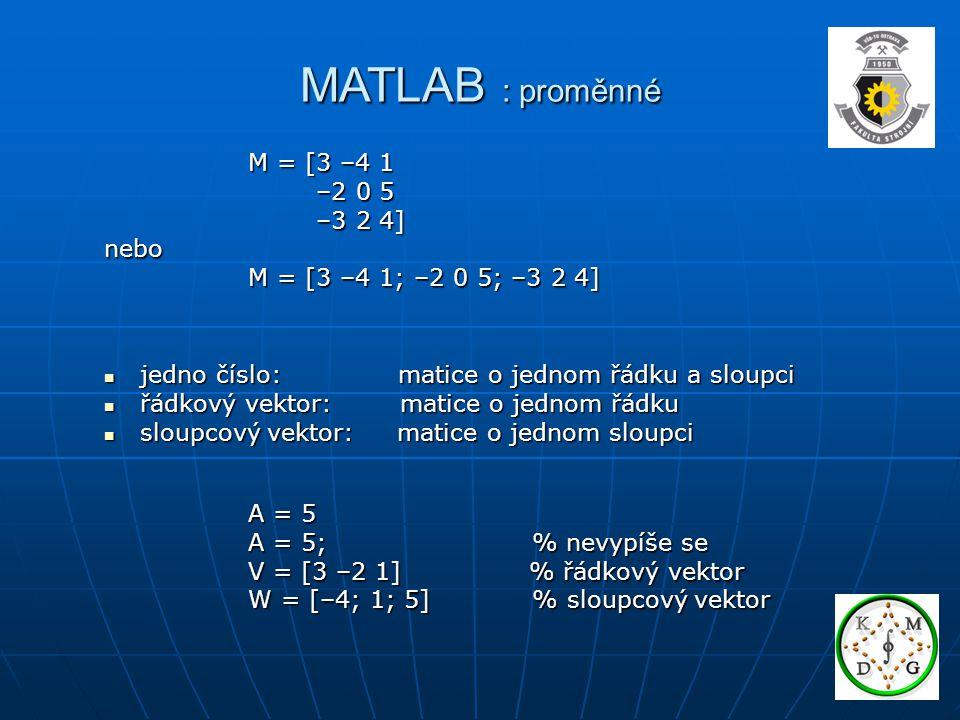 MATLAB : proměnné M = [3 –4 1 M = [3 –4 1 –2 0 5 –2 0 5 –3 2 4] –3 2 4]nebo M = [3 –4 1; –2 0 5; –3 2 4] M = [3 –4 1; –2 0 5; –3 2 4] jedno číslo: matice o jednom řádku a sloupci jedno číslo: matice o jednom řádku a sloupci řádkový vektor: matice o jednom řádku řádkový vektor: matice o jednom řádku sloupcový vektor: matice o jednom sloupci sloupcový vektor: matice o jednom sloupci A = 5 A = 5 A = 5; % nevypíše se A = 5; % nevypíše se V = [3 –2 1] % řádkový vektor V = [3 –2 1] % řádkový vektor W = [–4; 1; 5] % sloupcový vektor W = [–4; 1; 5] % sloupcový vektor