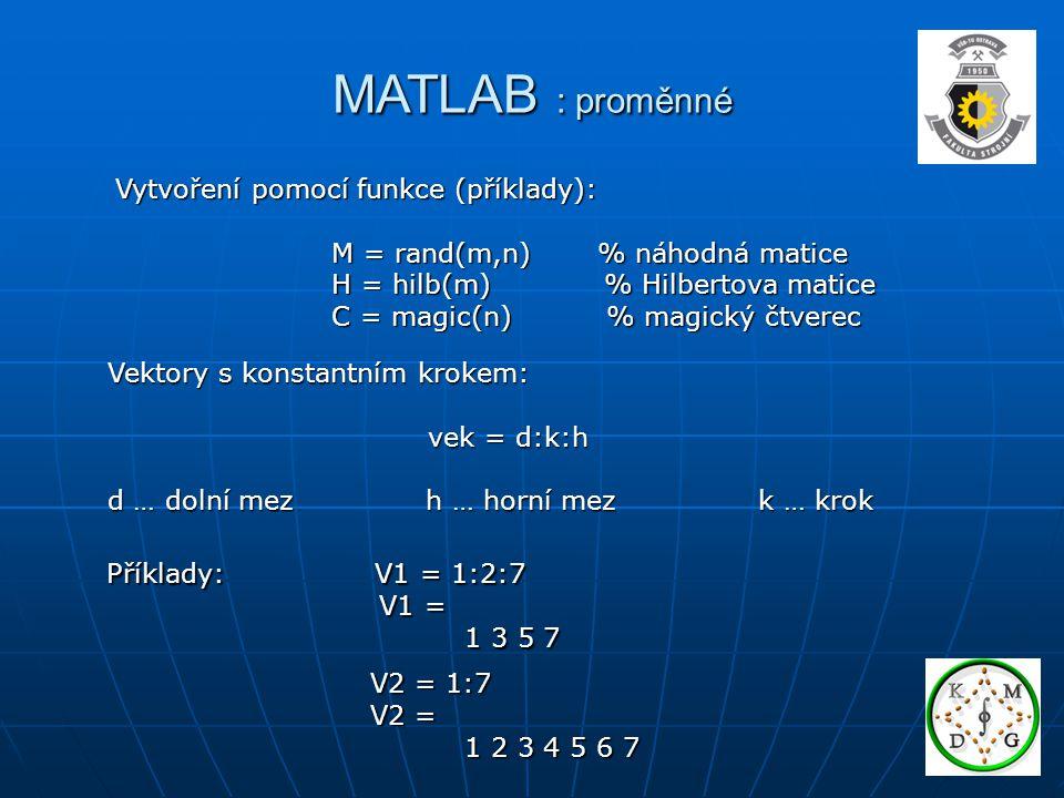 MATLAB : proměnné Vytvoření pomocí funkce (příklady): M = rand(m,n) % náhodná matice M = rand(m,n) % náhodná matice H = hilb(m) % Hilbertova matice H = hilb(m) % Hilbertova matice C = magic(n) % magický čtverec C = magic(n) % magický čtverec Vektory s konstantním krokem: vek = d:k:h vek = d:k:h d … dolní mez h … horní mez k … krok Příklady: V1 = 1:2:7 V1 = V1 = 1 3 5 7 1 3 5 7 V2 = 1:7 V2 = 1:7 V2 = V2 = 1 2 3 4 5 6 7 1 2 3 4 5 6 7