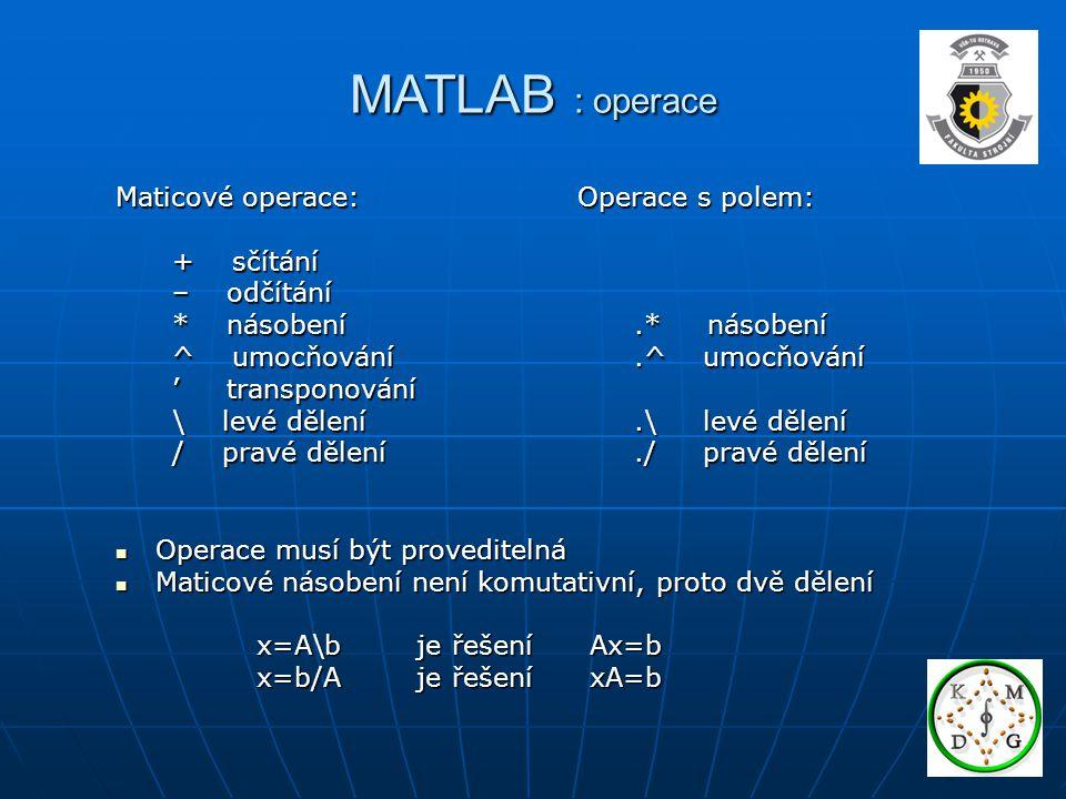 MATLAB : operace Maticové operace: + sčítání + sčítání – odčítání – odčítání * násobení * násobení ^ umocňování ^ umocňování ' transponování ' transponování \ levé dělení \ levé dělení / pravé dělení / pravé dělení Operace musí být proveditelná Operace musí být proveditelná Maticové násobení není komutativní, proto dvě dělení Maticové násobení není komutativní, proto dvě dělení x=A\b je řešení Ax=b x=A\b je řešení Ax=b x=b/A je řešení xA=b x=b/A je řešení xA=b Operace s polem:.* násobení.* násobení.^ umocňování.^ umocňování.\ levé dělení.\ levé dělení./ pravé dělení./ pravé dělení