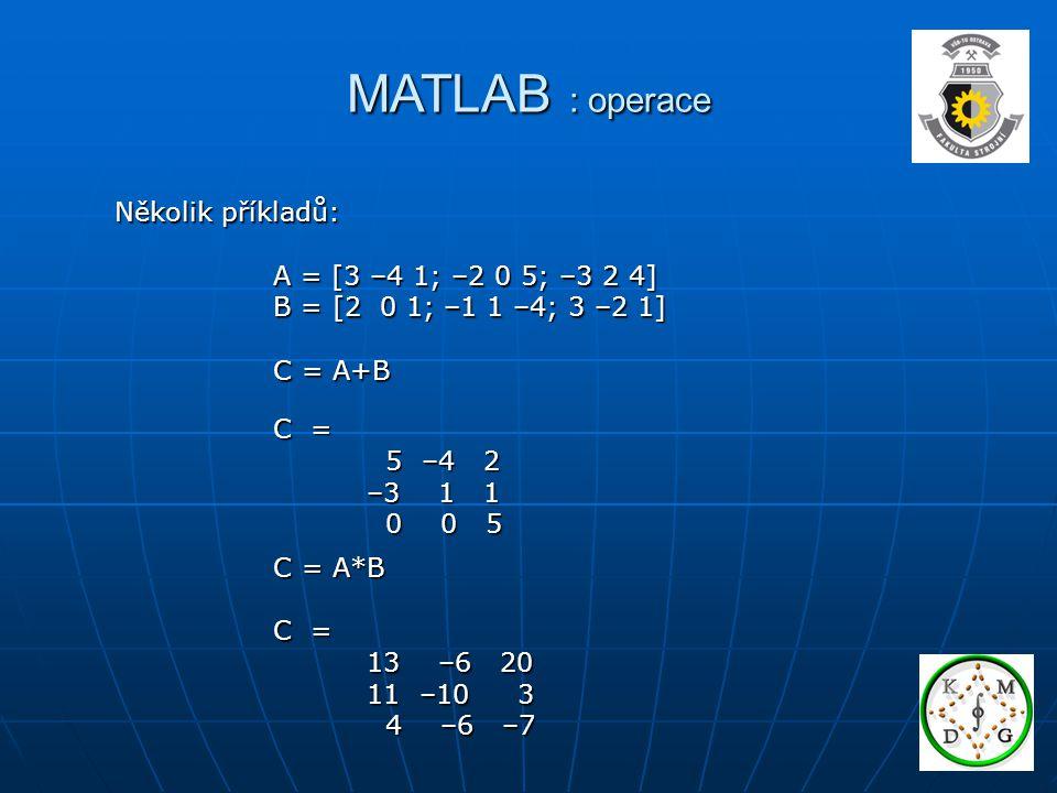 MATLAB : operace Ax=b Ax=b A -1 Ax=A -1 b A -1 Ax=A -1 b Ix=A -1 b Ix=A -1 b x=A -1 b x=A -1 b yM=c yM=c yMM -1 =cM -1 yMM -1 =cM -1 yI=cM -1 yI=cM -1 y=cM -1 y=cM -1 x=A\b y=c/M Dělení: