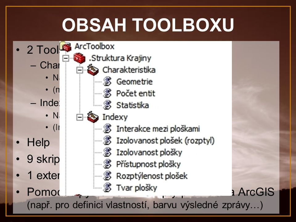 OBSAH TOOLBOXU 2 Toolsety: –Charakteristika Nástroje pro obecnou charakteristiku (min, max, rozloha…) –Indexy Nástroje počítající speciální krajiné indexy (Index tvaru, index přístupnosti…) Help 9 skriptů (prům.