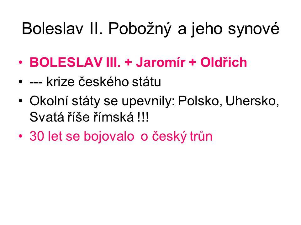 Boleslav II. Pobožný a jeho synové BOLESLAV III. + Jaromír + Oldřich --- krize českého státu Okolní státy se upevnily: Polsko, Uhersko, Svatá říše řím
