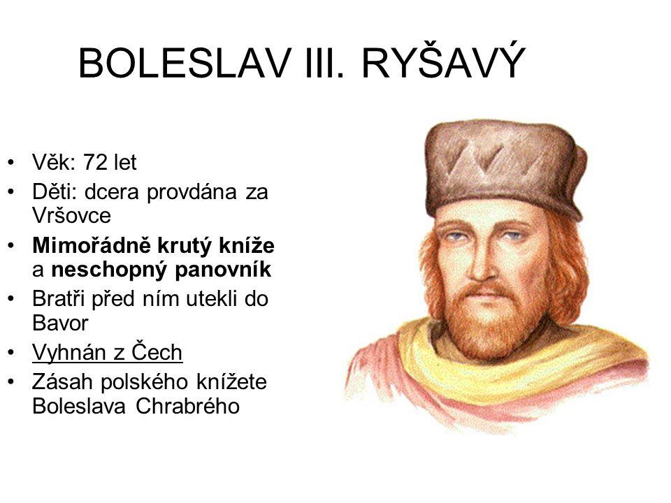 BOLESLAV III. RYŠAVÝ Věk: 72 let Děti: dcera provdána za Vršovce Mimořádně krutý kníže a neschopný panovník Bratři před ním utekli do Bavor Vyhnán z Č