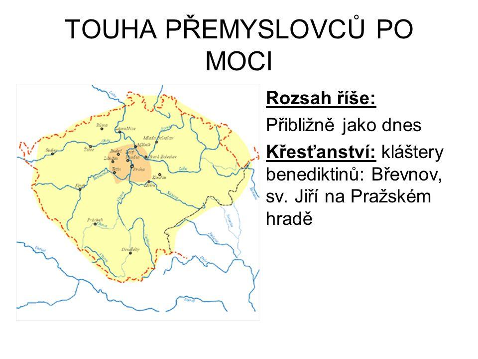 TOUHA PŘEMYSLOVCŮ PO MOCI Rozsah říše: Přibližně jako dnes Křesťanství: kláštery benediktinů: Břevnov, sv. Jiří na Pražském hradě