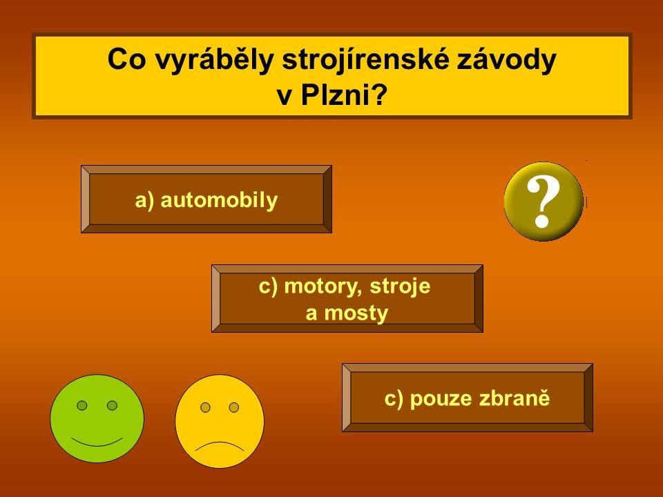 Co vyráběly strojírenské závody v Plzni? c) pouze zbraně a) automobily c) motory, stroje a mosty