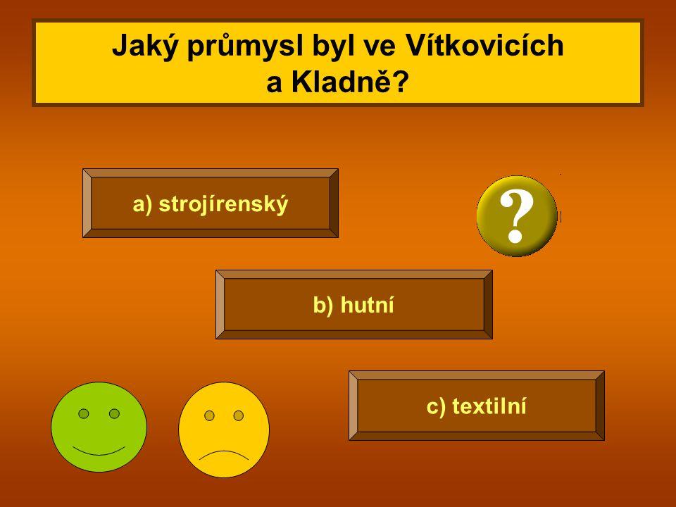 Jaký průmysl byl ve Vítkovicích a Kladně? c) textilní a) strojírenský b) hutní
