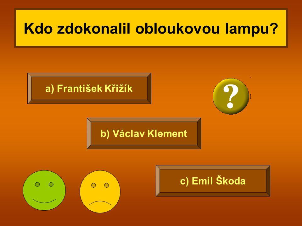 Kdo zdokonalil obloukovou lampu? c) Emil Škoda b) Václav Klement a) František Křižík
