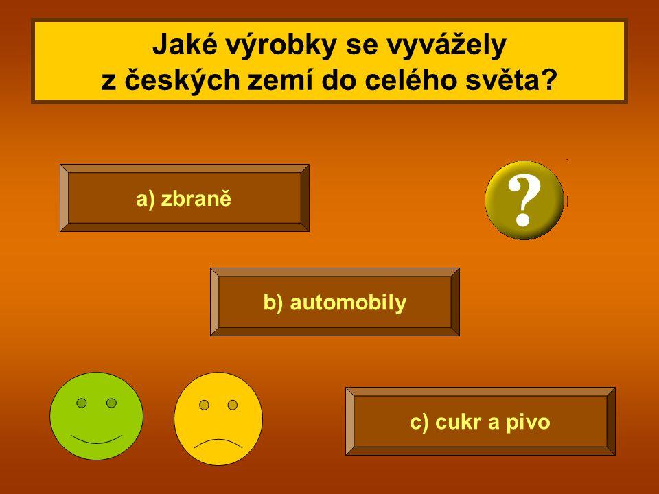 Jaké výrobky se vyvážely z českých zemí do celého světa? a) zbraně b) automobily c) cukr a pivo