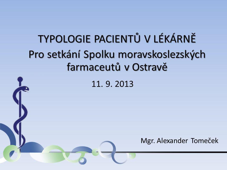 TYPOLOGIE PACIENTŮ V LÉKÁRNĚ Pro setkání Spolku moravskoslezských farmaceutů v Ostravě 11. 9. 2013 Mgr. Alexander Tomeček