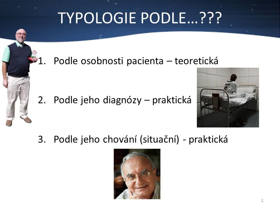 TYPOLOGIE PODLE…??? 2 1.Podle osobnosti pacienta – teoretická 2.Podle jeho diagnózy – praktická 3.Podle jeho chování (situační) - praktická