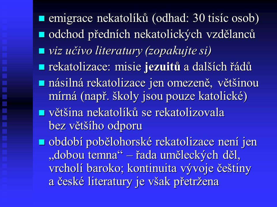 emigrace nekatolíků (odhad: 30 tisíc osob) emigrace nekatolíků (odhad: 30 tisíc osob) odchod předních nekatolických vzdělanců odchod předních nekatolických vzdělanců viz učivo literatury (zopakujte si) viz učivo literatury (zopakujte si) rekatolizace: misie jezuitů a dalších řádů rekatolizace: misie jezuitů a dalších řádů násilná rekatolizace jen omezeně, většinou mírná (např.