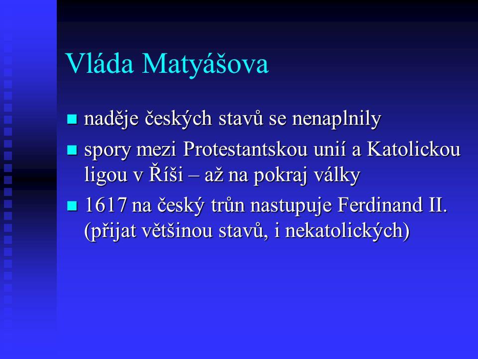Vláda Matyášova naděje českých stavů se nenaplnily naděje českých stavů se nenaplnily spory mezi Protestantskou unií a Katolickou ligou v Říši – až na pokraj války spory mezi Protestantskou unií a Katolickou ligou v Říši – až na pokraj války 1617 na český trůn nastupuje Ferdinand II.