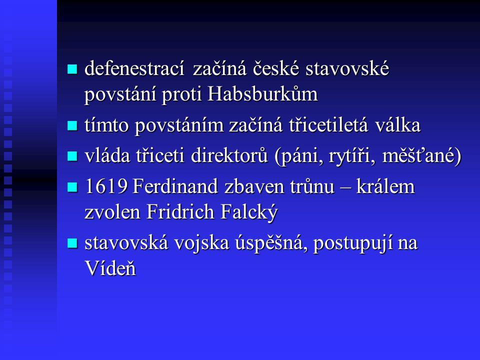 defenestrací začíná české stavovské povstání proti Habsburkům defenestrací začíná české stavovské povstání proti Habsburkům tímto povstáním začíná třicetiletá válka tímto povstáním začíná třicetiletá válka vláda třiceti direktorů (páni, rytíři, měšťané) vláda třiceti direktorů (páni, rytíři, měšťané) 1619 Ferdinand zbaven trůnu – králem zvolen Fridrich Falcký 1619 Ferdinand zbaven trůnu – králem zvolen Fridrich Falcký stavovská vojska úspěšná, postupují na Vídeň stavovská vojska úspěšná, postupují na Vídeň