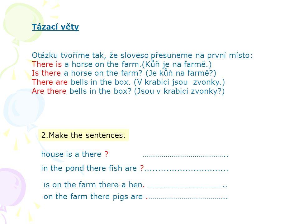 Tázací věty Otázku tvoříme tak, že sloveso přesuneme na první místo: There is a horse on the farm.(Kůň je na farmě.) Is there a horse on the farm? (Je