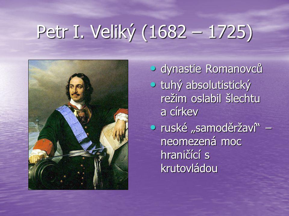 Petr I. Veliký (1682 – 1725) dynastie Romanovců dynastie Romanovců tuhý absolutistický režim oslabil šlechtu a církev tuhý absolutistický režim oslabi