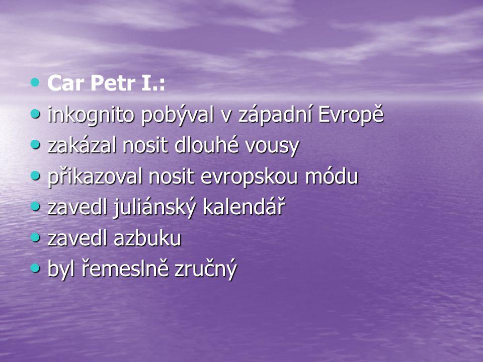 Car Petr I.: inkognito pobýval v západní Evropě inkognito pobýval v západní Evropě zakázal nosit dlouhé vousy zakázal nosit dlouhé vousy přikazoval no