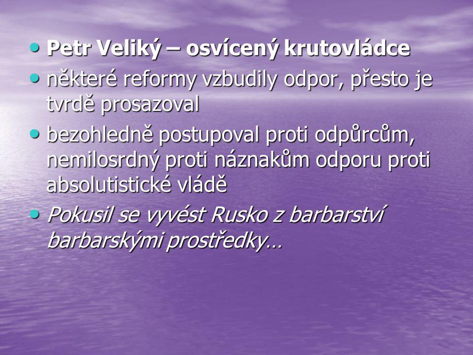 Petr Veliký – osvícený krutovládce Petr Veliký – osvícený krutovládce některé reformy vzbudily odpor, přesto je tvrdě prosazoval některé reformy vzbud