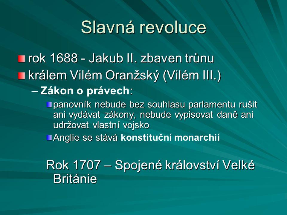 Slavná revoluce rok 1688 - Jakub II. zbaven trůnu králem Vilém Oranžský (Vilém III.) –: –Zákon o právech: panovník nebude bez souhlasu parlamentu ruši