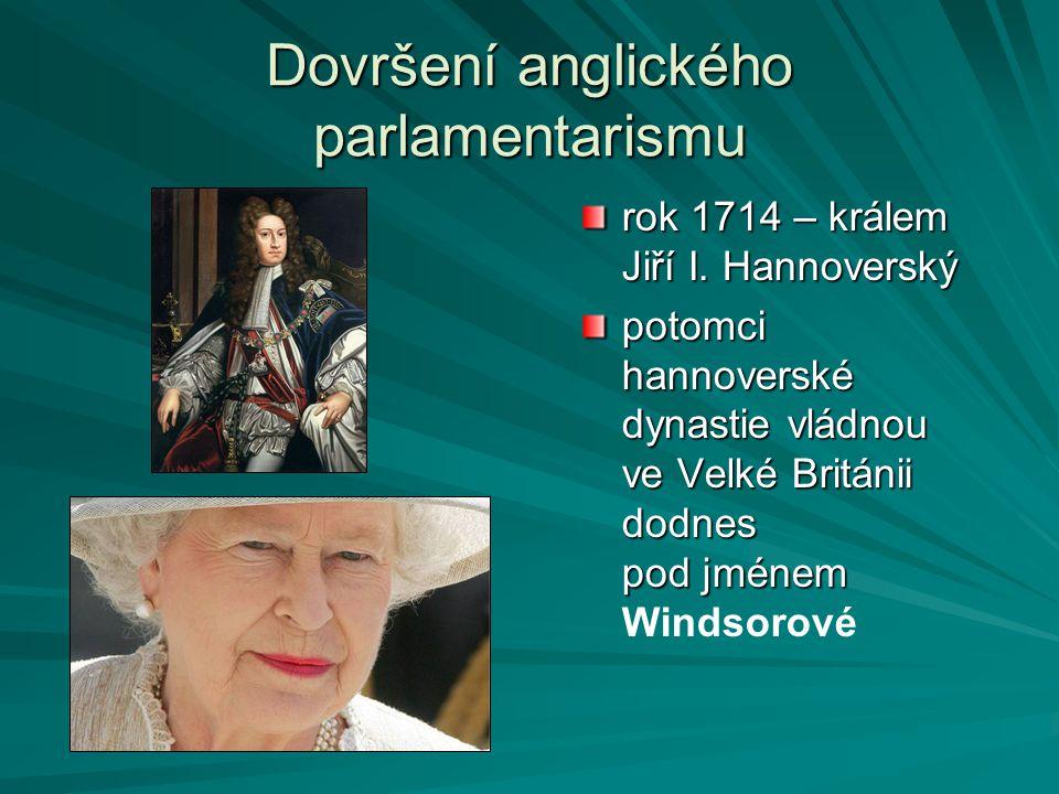 Dovršení anglického parlamentarismu rok 1714 – králem Jiří I. Hannoverský potomci hannoverské dynastie vládnou ve Velké Británii dodnes pod jménem pot