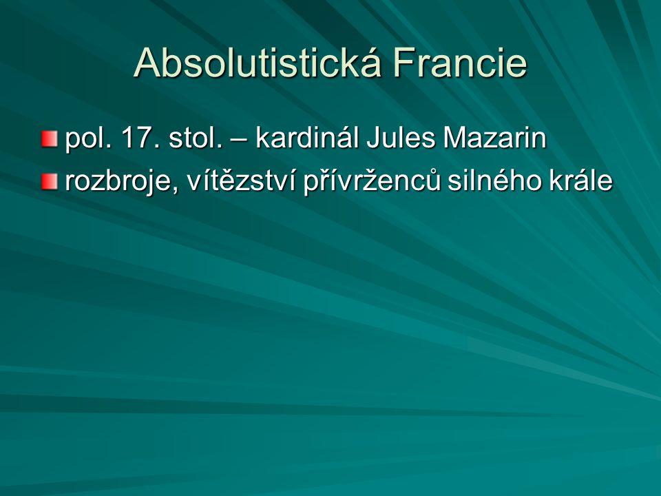 Absolutistická Francie pol. 17. stol. – kardinál Jules Mazarin rozbroje, vítězství přívrženců silného krále