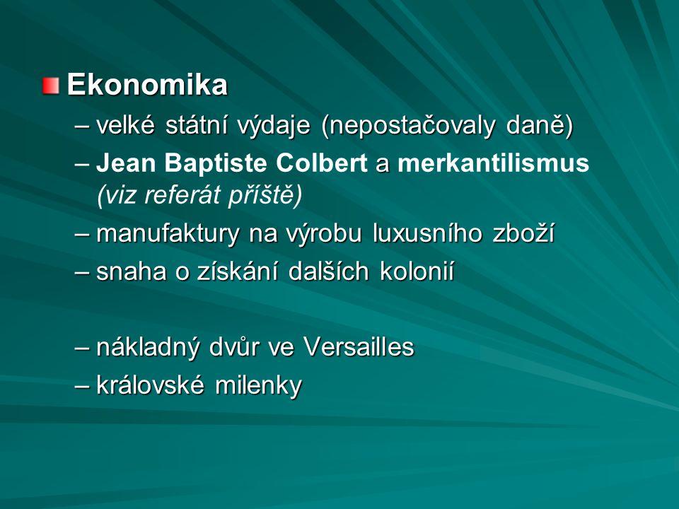Ekonomika –velké státní výdaje (nepostačovaly daně) – a –Jean Baptiste Colbert a merkantilismus (viz referát příště) –manufaktury na výrobu luxusního