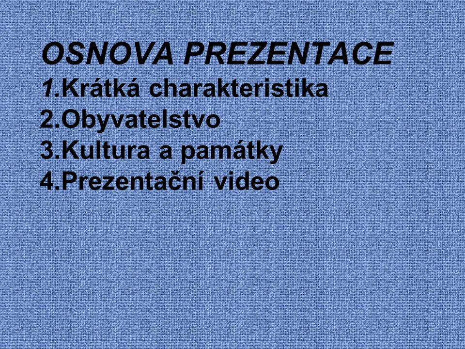 OSNOVA PREZENTACE 1.Krátká charakteristika 2.Obyvatelstvo 3.Kultura a památky 4.Prezentační video